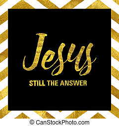 Jesus Still the Answer black and Gold Stamp Typography...