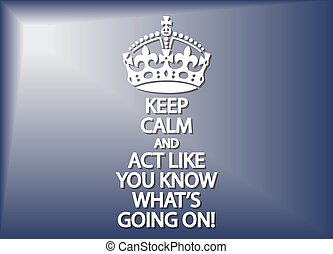 Keep Calm And Act Like You Know What's Going On - A keep ...