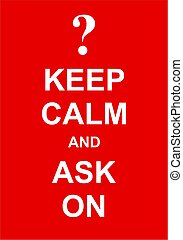 Keep Calm and Ask On - Keep calm and ask your question...