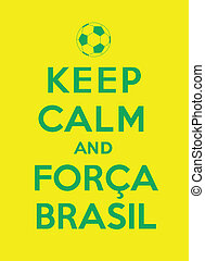 """keep calm and Forca Brasil, referencing to """"Keep calm and carry on"""" and the Brazilian supporters"""