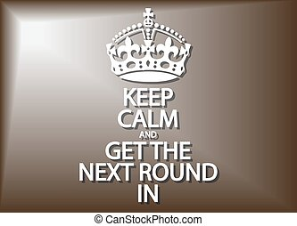 Keep Calm And Get The Next Round In