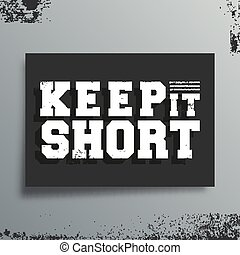 Keep it short t-shirt print. Minimal design for poster, t shirts applique, fashion slogan, badge, label clothing, jeans, and casual wear. Vector illustration.