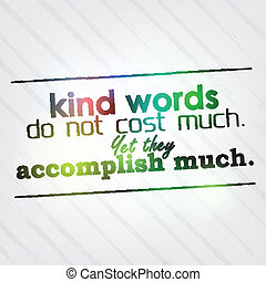 Kind words do not cost much. Yet they accomplish much. ...
