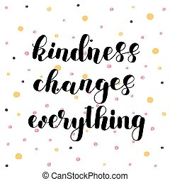Kindness changes everything. Hand lettering vector illustration. Inspiring quote. Motivating modern calligraphy. Can be used for photo overlays, posters, apparel design, prints, home decor and more.