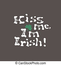 Kiss me, I am Irish. Lettering t-shirt design. Saint Patrick's Day celebration, vector illustration. Vintage typographic design for St. Patrick's Day.