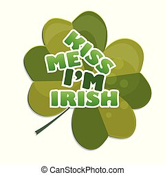 Kiss me Im Irish - design with clover. celebration of St Patricks Day