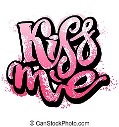 Kiss me. Love lettering motivation poster. Ink artistic modern brush calligraphy print. Handdrawn trendy design for a logo, greeting cards, pins, posters, banners, t-shirts.
