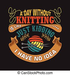 Knitting Quote. A day without knitting is like, just kidding I have no idea
