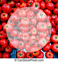 Knowledge is knowing a tomato is a fruit. Wisdom is not ...