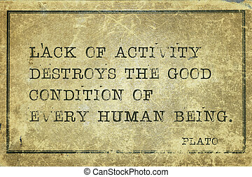 lack of activity Plato - Lack of activity destroys the good...