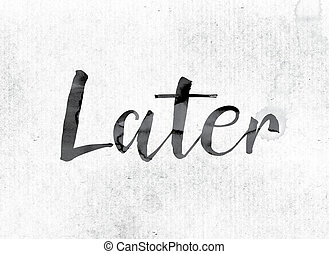"Later Concept Painted in Ink - The word ""Later"" concept and..."