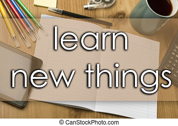Learn new things - business concept with text