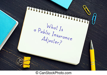 Legal concept meaning What Is a Public Insurance Adjuster? with inscription on the piece of paper.
