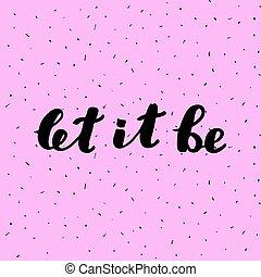 Let it be. Brush lettering.