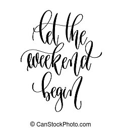 let the weekend begin - hand lettering overlay typography...