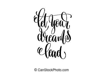 let your dreams lead black and white hand lettering positive quote, motivation and inspiration phrase to poster, t-shirt design or greeting card, calligraphy vector illustration