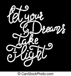 Let your dreams take flight . Hand drawn lettering phrase...