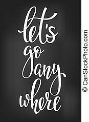 Lets go anywhere life style inspiration quotes - Lets go...