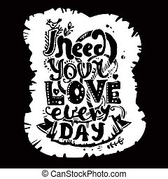 "Lettering ""I need your love every day."" Hand drawing, an..."