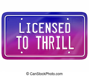Licensed to Thrill Vanity Plate Exciting New Car Model Fun Driving