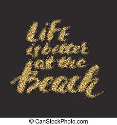 Life is better at the beach - hand made modern calligraphy with the golden sandy texture.