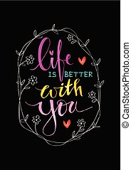 Life is better with you hand lettering.