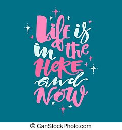 Life is in the here and now concept hand lettering...