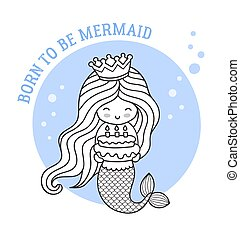 Little happy princess mermaid, holding a birthday cake. Born to be mermaid. Cute cartoon character. Outline illustration for coloring book, invitation, poster, print.