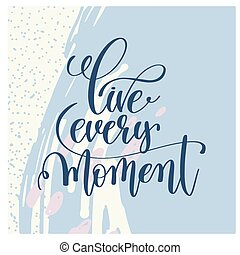 live every moment handwritten lettering positive quote