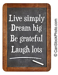 Live simply, dream big, be grateful, laugh lots....