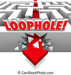 Loophole word in 3d letters on a maze with arrow crashing through the wall to illustrate avoiding paying what is owed like taxes to the government, or cheating the rules