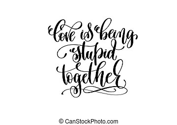 love being stupid together hand lettering inscription, love...