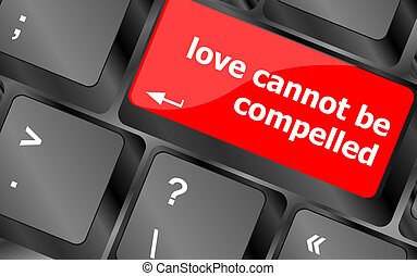 love cannot be compelled words showing romance and love on keyboard keys