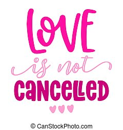 Love is not cancelled - Awareness lettering phrase. Social distancing poster with text for self quarantine. Hand letter script motivation Valentine's day message. Covid 2021