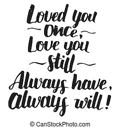 Love you once, love you still. Always have, always will. Brush calligraphy love phrase . Handwritten explanation of love isolated on white background. Love quote modern calligraphy