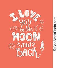 I Love You To The Moon And Back - typographical poster. Vector art. Unique inspirational poster, design for t-shirt or bag. Lettering made by hand.