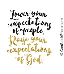 """Lower your expectations of people. Raise your expectations ..."