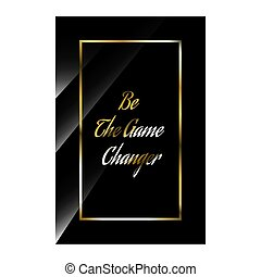 luxury styles positive quotes. be the game changer. beauty elegant inspiring quote vector typography banner design concept on black shine background