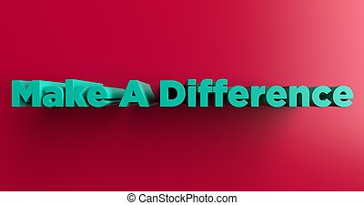 Make A Difference - 3d rendered headline - Make A Difference...