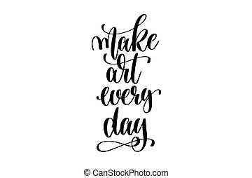 make art every day - hand lettering inscription, motivation...