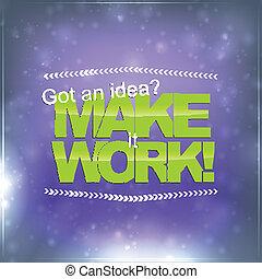 Make it Work - Got an idea? Make it work! Motivational ...