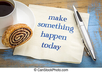 make something happen today - inspirational handwriting on a napkin