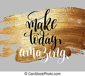 make today amazing hand written lettering positive quote, inspirational typography design element on gold brush stroke, calligraphy vector illustration