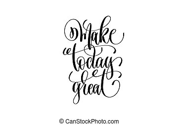 make today great hand lettering positive quote