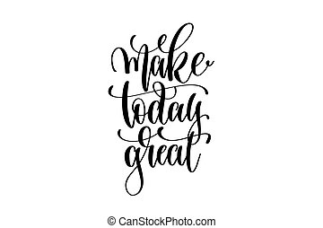 make today great - hand written lettering positive quote