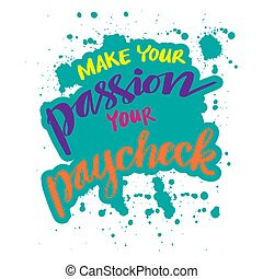 Make your passion your paycheck. Motivational quote.
