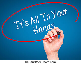 Man Hand writing It's All In Your Hands with black marker on...