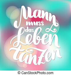 Mann muss das Leben tanzen in German motivation. Man has to...