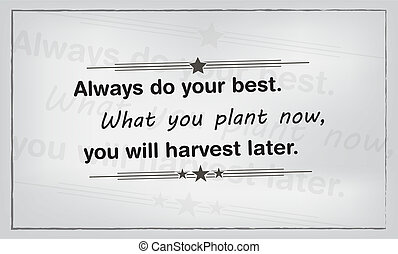 Always do your best. What you plant now, you will harvest later. Motivational poster