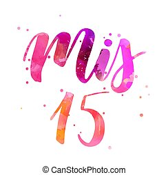 Mis 15 - handwritten modern calligraphy lettering. For Latin American girl birthday party. Watercolor lettering for Quinceanera. Translation - My 15.
